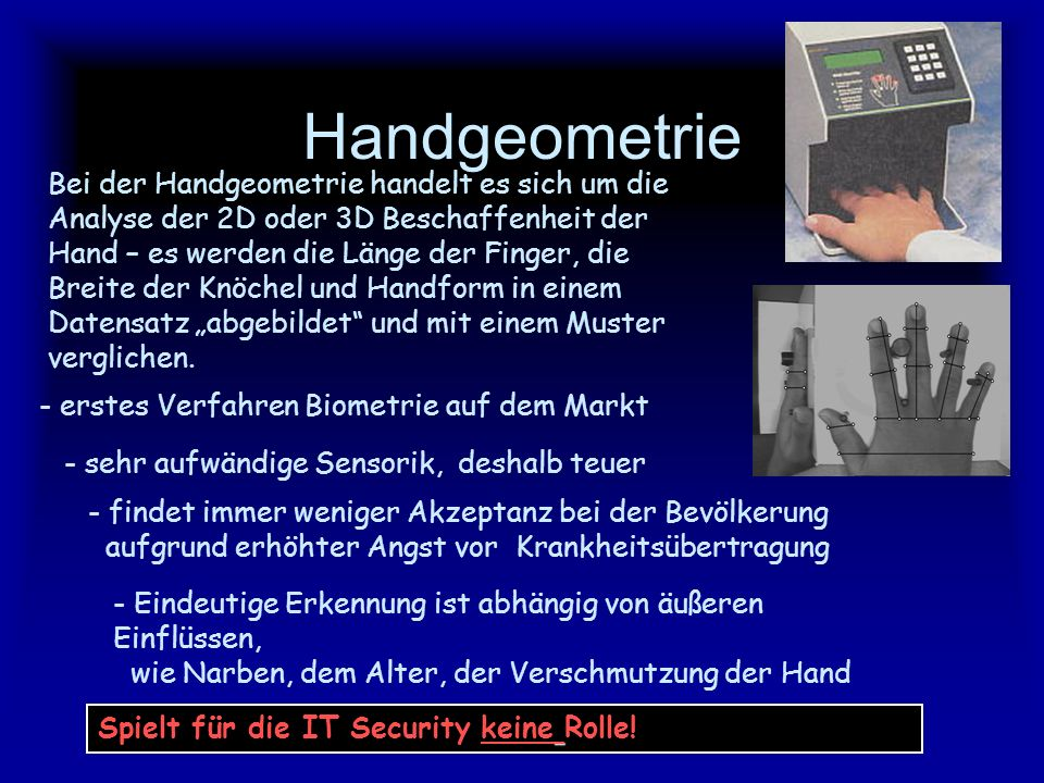 - Einsatz mittlerweile in allen Bereichen der IT Security - das am weitesten verbreitete biometrische System überhaupt - sehr preiswert Fingerabdruckerkennung Seit 1993 wird in Deutschland AFIS (Automatisiertes Fingerabdruck- Identifizierungs System) angewandt, weil es zu einer wesentlichen Reduzierung der Erfassungszeit von bisher 90 Min.