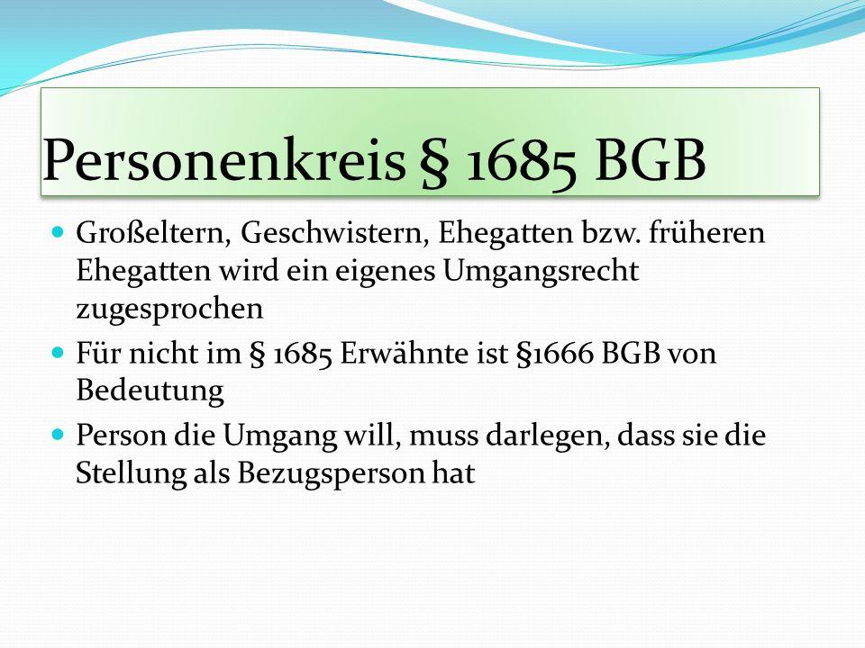 Personenkreis § 1685 BGB Großeltern, Geschwistern, Ehegatten bzw. früheren Ehegatten wird ein eigenes Umgangsrecht zugesprochen Für nicht im § 1685 Er