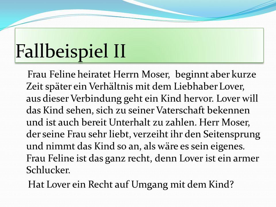Fallbeispiel II Frau Feline heiratet Herrn Moser, beginnt aber kurze Zeit später ein Verhältnis mit dem Liebhaber Lover, aus dieser Verbindung geht ei