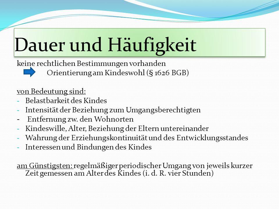 Dauer und Häufigkeit keine rechtlichen Bestimmungen vorhanden Orientierung am Kindeswohl (§ 1626 BGB) von Bedeutung sind: - Belastbarkeit des Kindes -