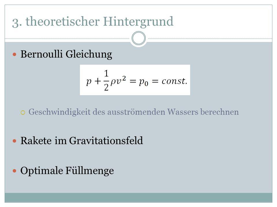 3. theoretischer Hintergrund Bernoulli Gleichung Geschwindigkeit des ausströmenden Wassers berechnen Rakete im Gravitationsfeld Optimale Füllmenge