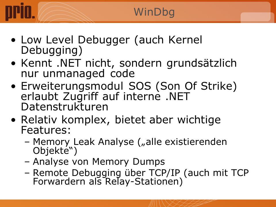 WinDbg Low Level Debugger (auch Kernel Debugging) Kennt.NET nicht, sondern grundsätzlich nur unmanaged code Erweiterungsmodul SOS (Son Of Strike) erlaubt Zugriff auf interne.NET Datenstrukturen Relativ komplex, bietet aber wichtige Features: –Memory Leak Analyse (alle existierenden Objekte) –Analyse von Memory Dumps –Remote Debugging über TCP/IP (auch mit TCP Forwardern als Relay-Stationen)