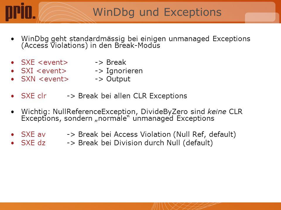 WinDbg und Exceptions WinDbg geht standardmässig bei einigen unmanaged Exceptions (Access Violations) in den Break-Modus SXE -> Break SXI -> Ignorieren SXN -> Output SXE clr -> Break bei allen CLR Exceptions Wichtig: NullReferenceException, DivideByZero sind keine CLR Exceptions, sondern normale unmanaged Exceptions SXE av-> Break bei Access Violation (Null Ref, default) SXE dz-> Break bei Division durch Null (default)