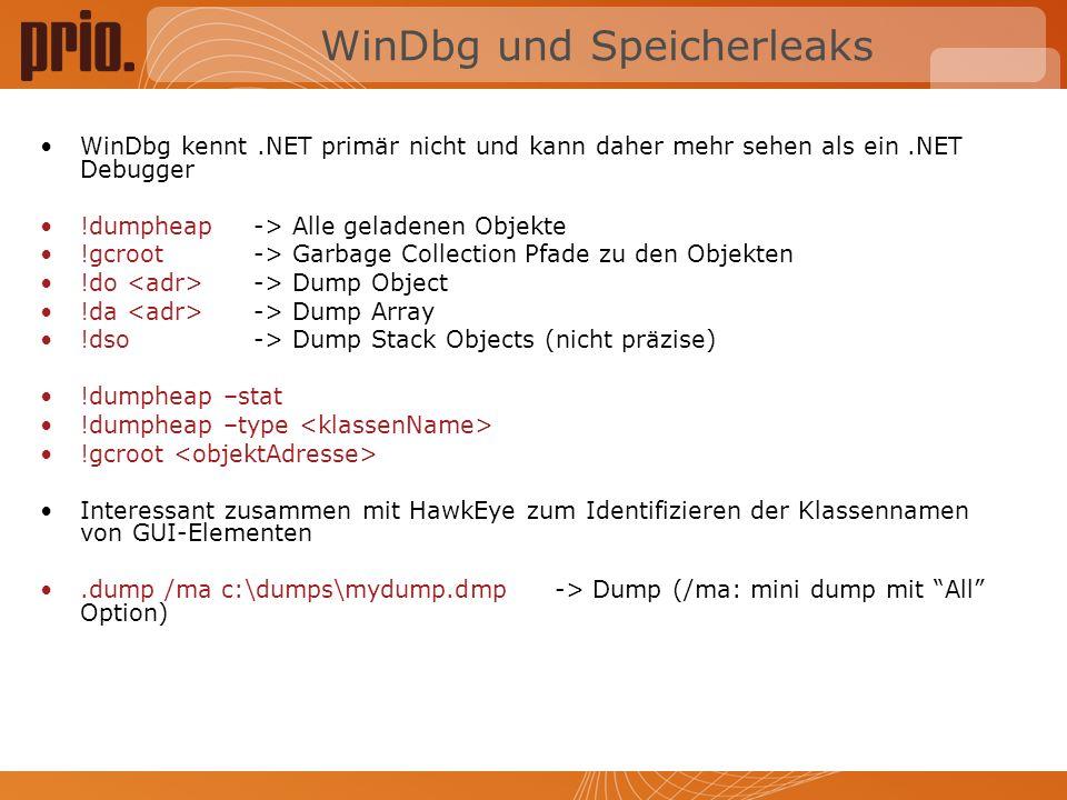WinDbg und Speicherleaks WinDbg kennt.NET primär nicht und kann daher mehr sehen als ein.NET Debugger !dumpheap -> Alle geladenen Objekte !gcroot -> Garbage Collection Pfade zu den Objekten !do -> Dump Object !da -> Dump Array !dso-> Dump Stack Objects (nicht präzise) !dumpheap –stat !dumpheap –type !gcroot Interessant zusammen mit HawkEye zum Identifizieren der Klassennamen von GUI-Elementen.dump /ma c:\dumps\mydump.dmp -> Dump (/ma: mini dump mit All Option)
