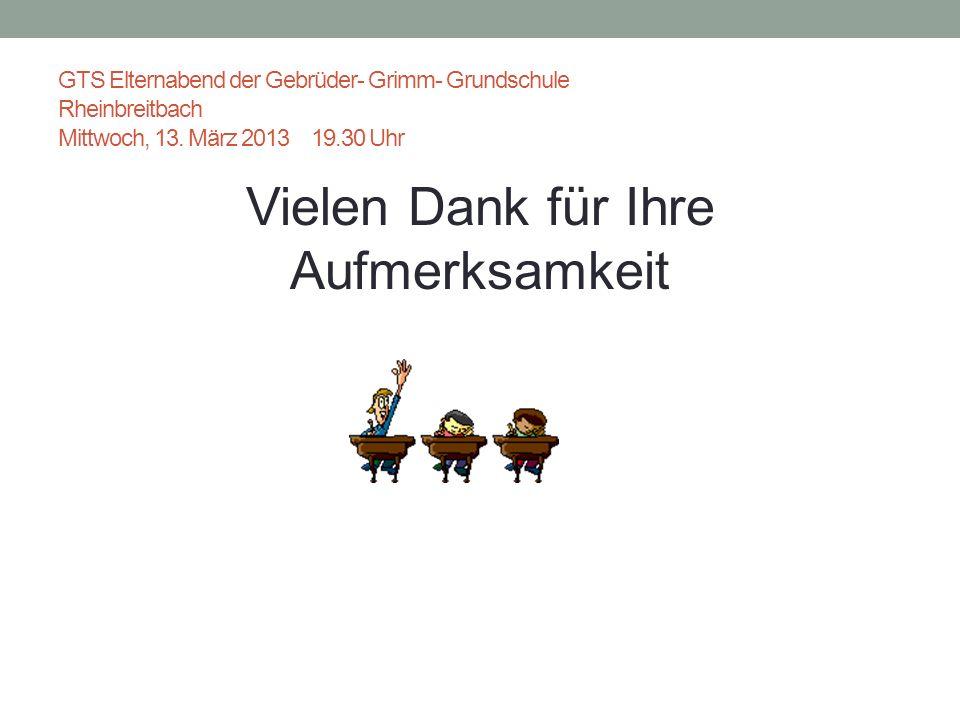 GTS Elternabend der Gebrüder- Grimm- Grundschule Rheinbreitbach Mittwoch, 13. März 2013 19.30 Uhr Vielen Dank für Ihre Aufmerksamkeit