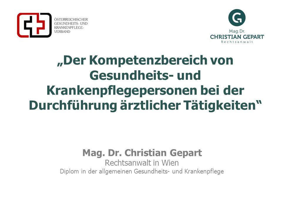 Der Kompetenzbereich von Gesundheits- und Krankenpflegepersonen bei der Durchführung ärztlicher Tätigkeiten Mag. Dr. Christian Gepart Rechtsanwalt in