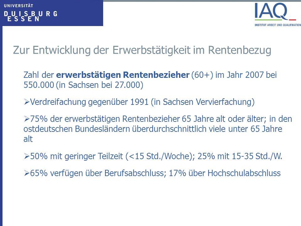Zahl der erwerbstätigen Rentenbezieher (60+) im Jahr 2007 bei 550.000 (in Sachsen bei 27.000) Verdreifachung gegenüber 1991 (in Sachsen Vervierfachung) 75% der erwerbstätigen Rentenbezieher 65 Jahre alt oder älter; in den ostdeutschen Bundesländern überdurchschnittlich viele unter 65 Jahre alt 50% mit geringer Teilzeit (<15 Std./Woche); 25% mit 15-35 Std./W.