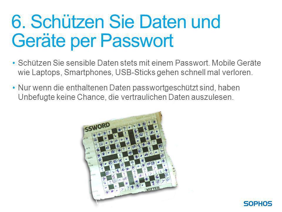 6. Schützen Sie Daten und Geräte per Passwort Schützen Sie sensible Daten stets mit einem Passwort. Mobile Geräte wie Laptops, Smartphones, USB-Sticks