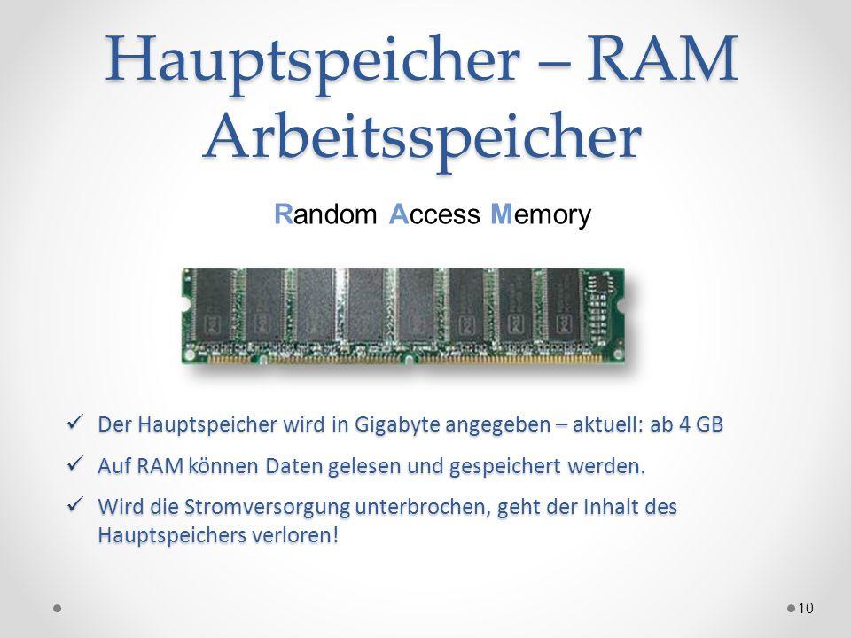 Hauptspeicher – RAM Arbeitsspeicher 10 Random Access Memory Der Hauptspeicher wird in Gigabyte angegeben – aktuell: ab 4 GB Der Hauptspeicher wird in