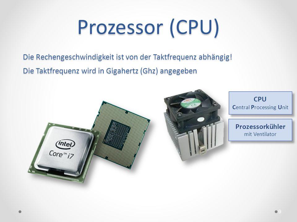 Prozessor (CPU) 9 Die Rechengeschwindigkeit ist von der Taktfrequenz abhängig! Die Taktfrequenz wird in Gigahertz (Ghz) angegeben CPU C entral P roces