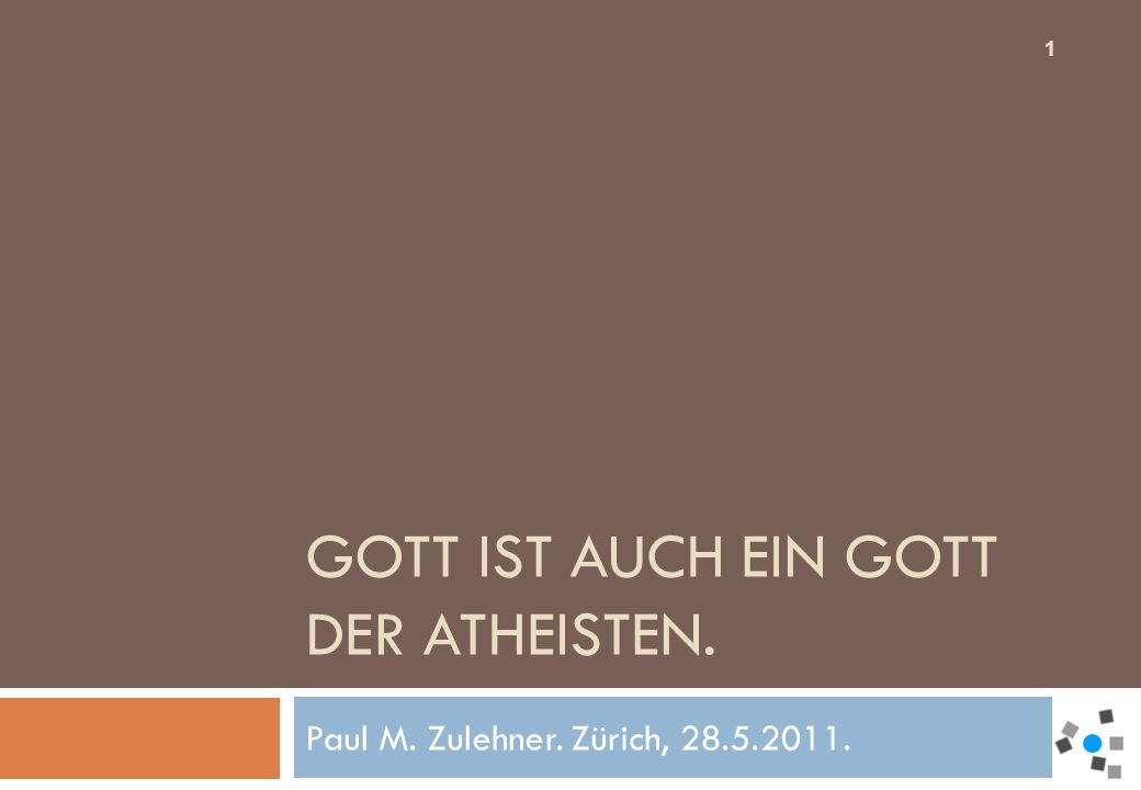 GOTT IST AUCH EIN GOTT DER ATHEISTEN. Paul M. Zulehner. Zürich, 28.5.2011. 1