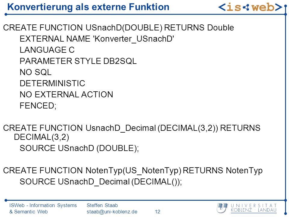 ISWeb - Information Systems & Semantic Web Steffen Staab staab@uni-koblenz.de12 Konvertierung als externe Funktion CREATE FUNCTION USnachD(DOUBLE) RETURNS Double EXTERNAL NAME Konverter_USnachD LANGUAGE C PARAMETER STYLE DB2SQL NO SQL DETERMINISTIC NO EXTERNAL ACTION FENCED; CREATE FUNCTION UsnachD_Decimal (DECIMAL(3,2)) RETURNS DECIMAL(3,2) SOURCE USnachD (DOUBLE); CREATE FUNCTION NotenTyp(US_NotenTyp) RETURNS NotenTyp SOURCE USnachD_Decimal (DECIMAL());