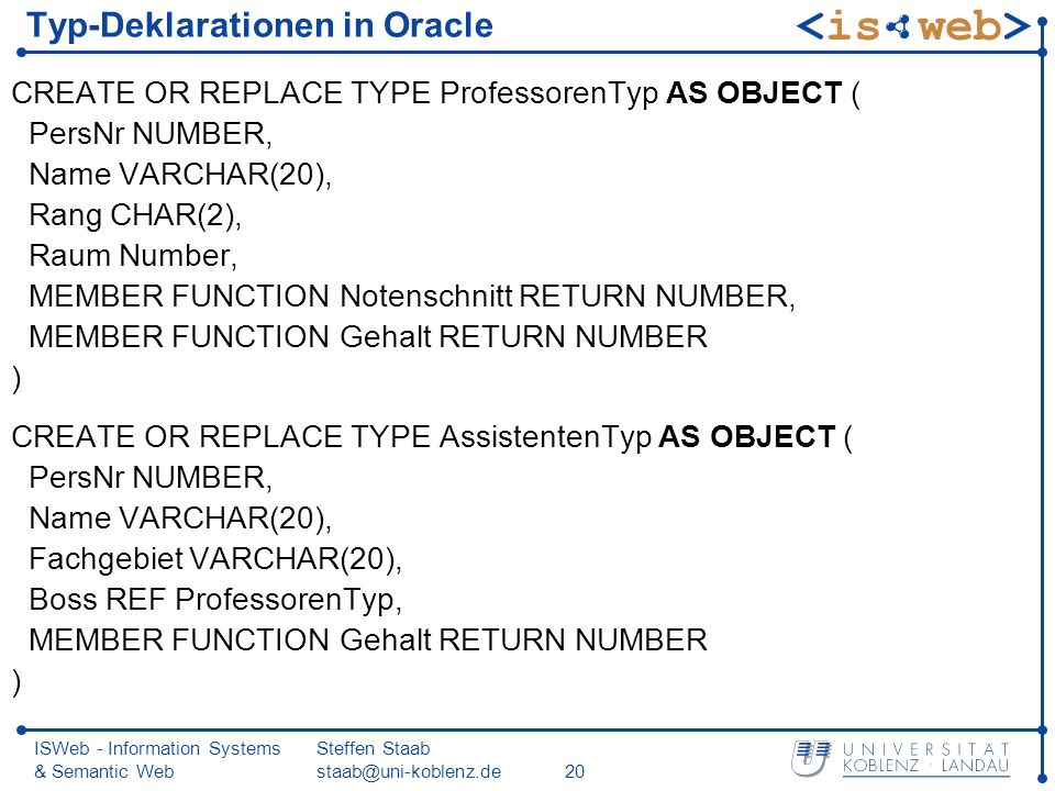 ISWeb - Information Systems & Semantic Web Steffen Staab Typ-Deklarationen in Oracle CREATE OR REPLACE TYPE ProfessorenTyp AS OBJECT ( PersNr NUMBER, Name VARCHAR(20), Rang CHAR(2), Raum Number, MEMBER FUNCTION Notenschnitt RETURN NUMBER, MEMBER FUNCTION Gehalt RETURN NUMBER ) CREATE OR REPLACE TYPE AssistentenTyp AS OBJECT ( PersNr NUMBER, Name VARCHAR(20), Fachgebiet VARCHAR(20), Boss REF ProfessorenTyp, MEMBER FUNCTION Gehalt RETURN NUMBER )