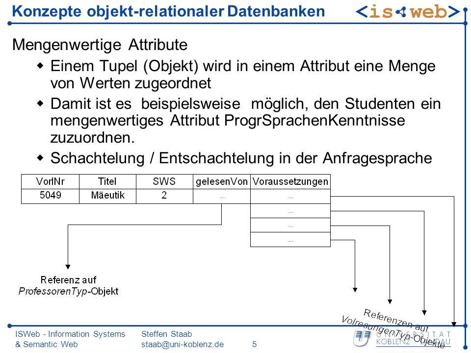 ISWeb - Information Systems & Semantic Web Steffen Staab staab@uni-koblenz.de26 Einfügen von Referenzen INSERT INTO VorlesungenTab SELECT 5041, Ethik , 4, REF(p), VorlRefListenTyp() FROM ProfessorenTab p WHERE Name = Sokrates ; insert into VorlesungenTab select 5216, Bioethik , 2, ref(p), VorlRefListenTyp() from ProfessorenTab p where Name = Russel ; insert into table (select nachf.Voraussetzungen from VorlesungenTab nachf where nachf.Titel = Bioethik ) select ref(vorg) from VorlesungenTab vorg where vorg.Titel = Ethik ;