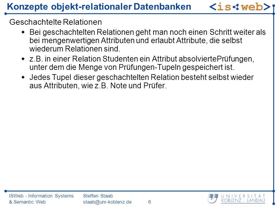 ISWeb - Information Systems & Semantic Web Steffen Staab staab@uni-koblenz.de6 Konzepte objekt-relationaler Datenbanken Geschachtelte Relationen Bei geschachtelten Relationen geht man noch einen Schritt weiter als bei mengenwertigen Attributen und erlaubt Attribute, die selbst wiederum Relationen sind.