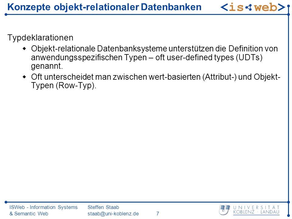 ISWeb - Information Systems & Semantic Web Steffen Staab staab@uni-koblenz.de8 Einfache Benutzer-definierte Typen: Distinct Types CREATE DISTINCT TYPE NotenTyp AS DECIMAL (3,2) WITH COMPARISONS; CREATE FUNCTION NotenDurchschnitt(NotenTyp) RETURNS NotenTyp Source avg(Decimal()); Create Table Pruefen ( MatrNr INT, VorlNr INT, PersNr INT, Note NotenTyp); Insert into Pruefen Values (28106,5001,2126,NotenTyp(1.00)); Insert into Pruefen Values (25403,5041,2125,NotenTyp(2.00)); Insert into Pruefen Values (27550,4630,2137,NotenTyp(2.00)); select NotenDurchschnitt(Note) as UniSchnitt from Pruefen;