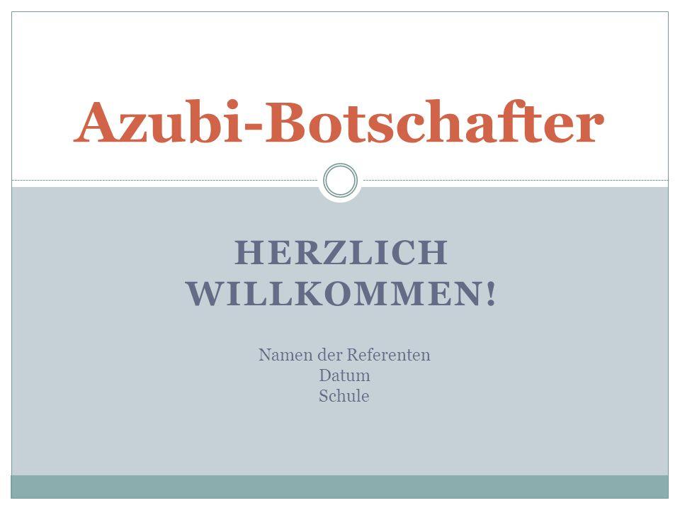 HERZLICH WILLKOMMEN! Azubi-Botschafter Namen der Referenten Datum Schule