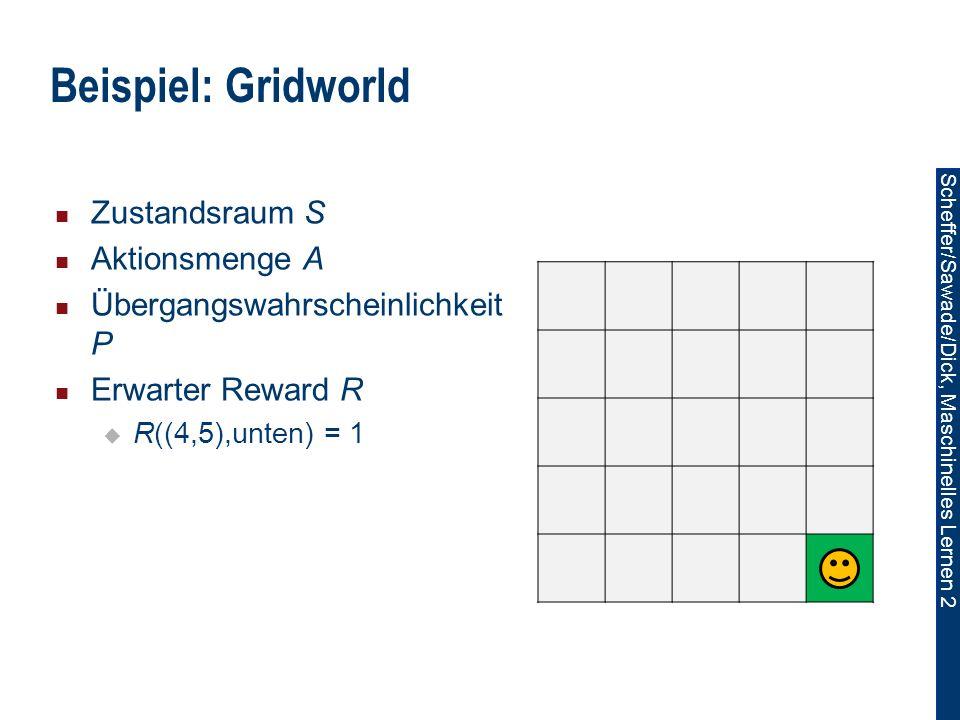 Scheffer/Sawade/Dick, Maschinelles Lernen 2 Zustandsraum S Aktionsmenge A Übergangswahrscheinlichkeit P Erwarter Reward R R((4,5),unten) = 1 Beispiel: Gridworld