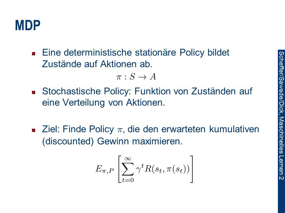 Scheffer/Sawade/Dick, Maschinelles Lernen 2 MDP Eine deterministische stationäre Policy bildet Zustände auf Aktionen ab.