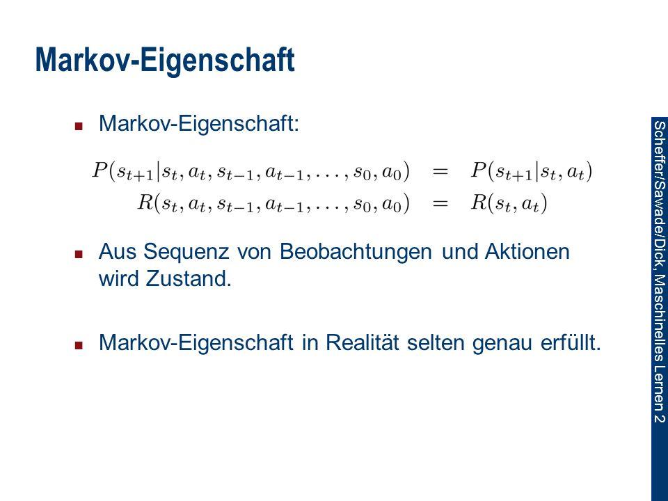 Scheffer/Sawade/Dick, Maschinelles Lernen 2 Markov-Eigenschaft Markov-Eigenschaft: Aus Sequenz von Beobachtungen und Aktionen wird Zustand.