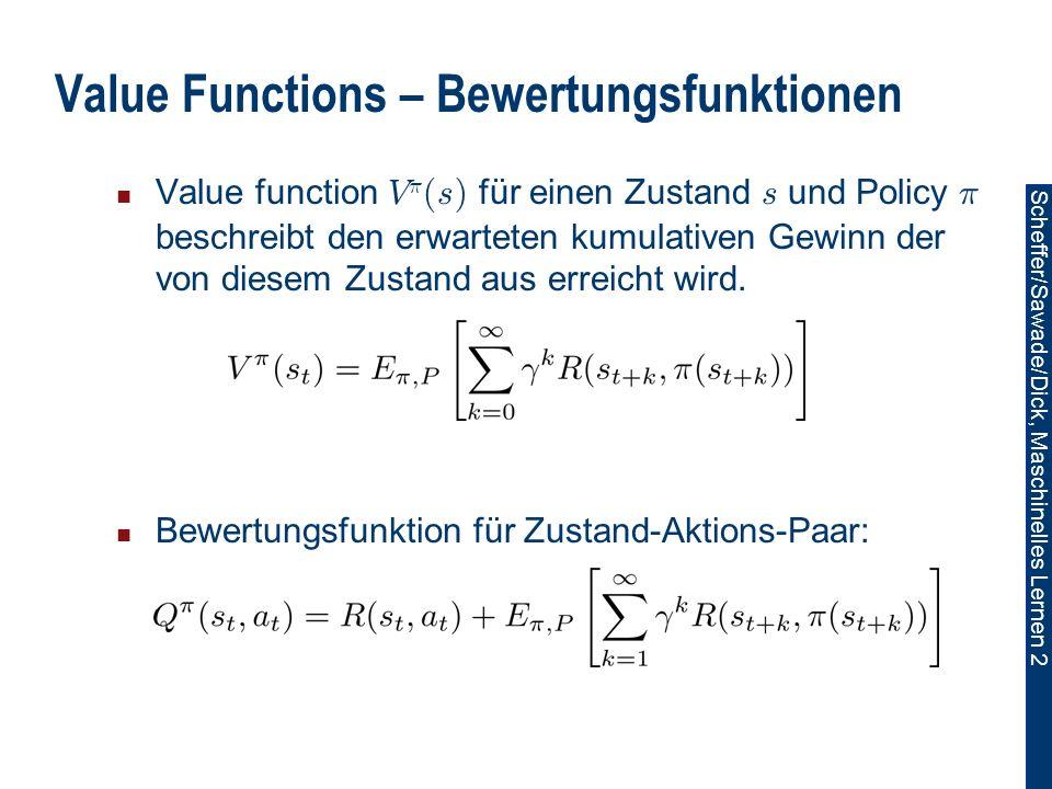 Scheffer/Sawade/Dick, Maschinelles Lernen 2 Value Functions – Bewertungsfunktionen Value function V ¼ (s) für einen Zustand s und Policy ¼ beschreibt den erwarteten kumulativen Gewinn der von diesem Zustand aus erreicht wird.