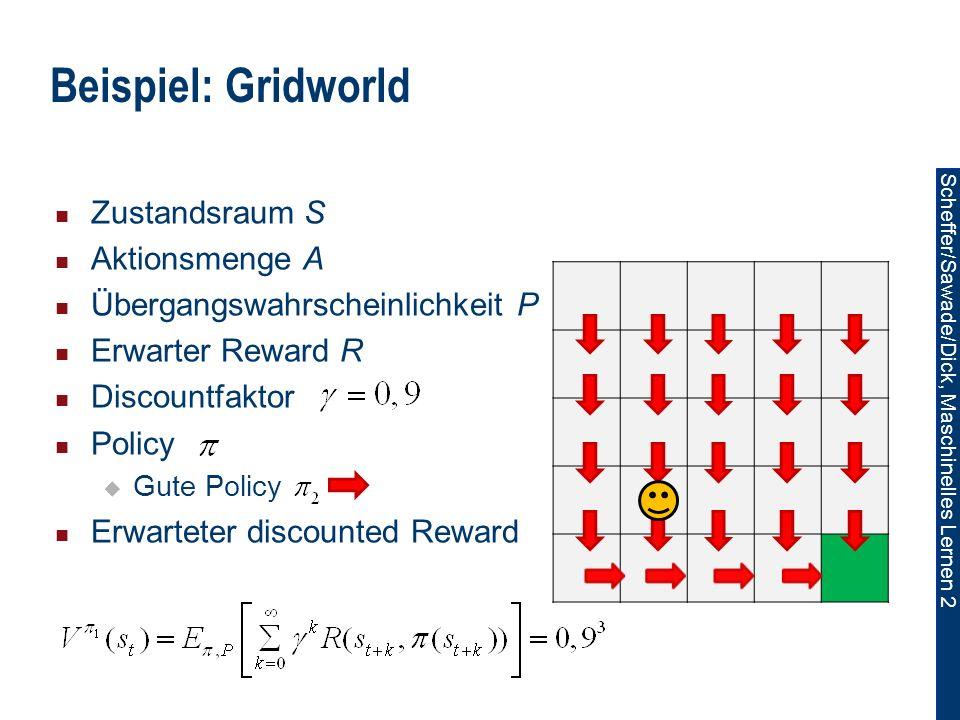 Scheffer/Sawade/Dick, Maschinelles Lernen 2 Beispiel: Gridworld Zustandsraum S Aktionsmenge A Übergangswahrscheinlichkeit P Erwarter Reward R Discountfaktor Policy Gute Policy Erwarteter discounted Reward
