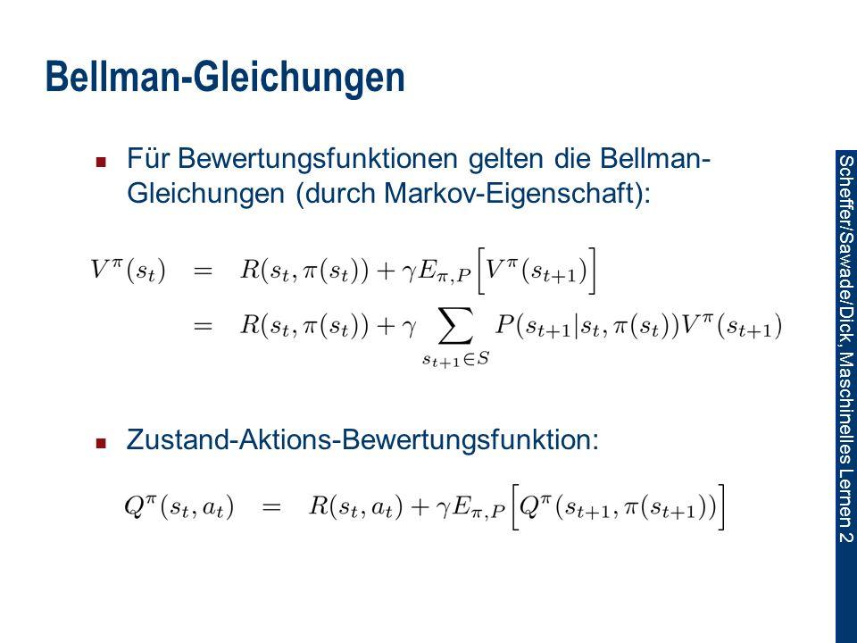 Scheffer/Sawade/Dick, Maschinelles Lernen 2 Bellman-Gleichungen Für Bewertungsfunktionen gelten die Bellman- Gleichungen (durch Markov-Eigenschaft): Zustand-Aktions-Bewertungsfunktion: