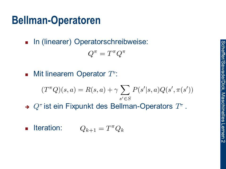 Scheffer/Sawade/Dick, Maschinelles Lernen 2 Bellman-Operatoren In (linearer) Operatorschreibweise: Mit linearem Operator T ¼ : Q ¼ ist ein Fixpunkt des Bellman-Operators T ¼.