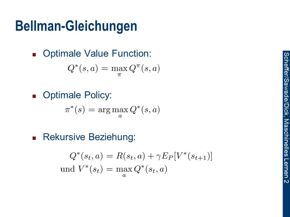 Scheffer/Sawade/Dick, Maschinelles Lernen 2 Bellman-Gleichungen Optimale Value Function: Optimale Policy: Rekursive Beziehung: