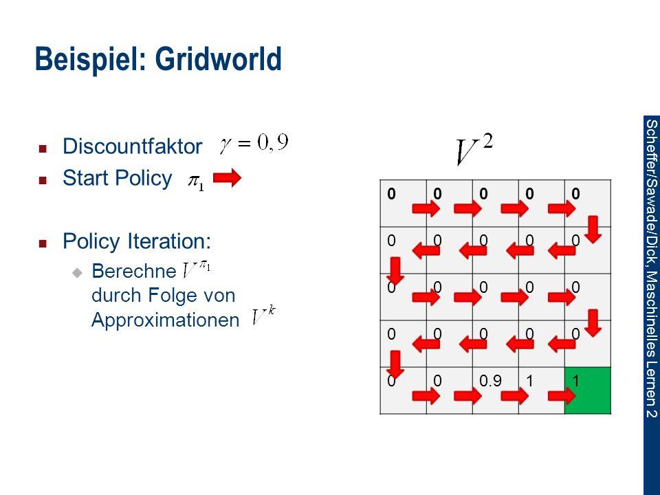 Scheffer/Sawade/Dick, Maschinelles Lernen 2 Beispiel: Gridworld 00000 00000 00000 00000 000.911 Discountfaktor Start Policy Policy Iteration: Berechne durch Folge von Approximationen