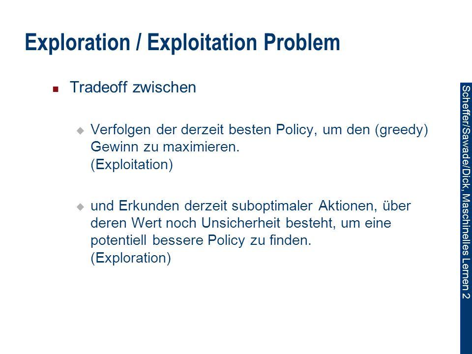 Scheffer/Sawade/Dick, Maschinelles Lernen 2 Exploration / Exploitation Problem Tradeoff zwischen Verfolgen der derzeit besten Policy, um den (greedy) Gewinn zu maximieren.