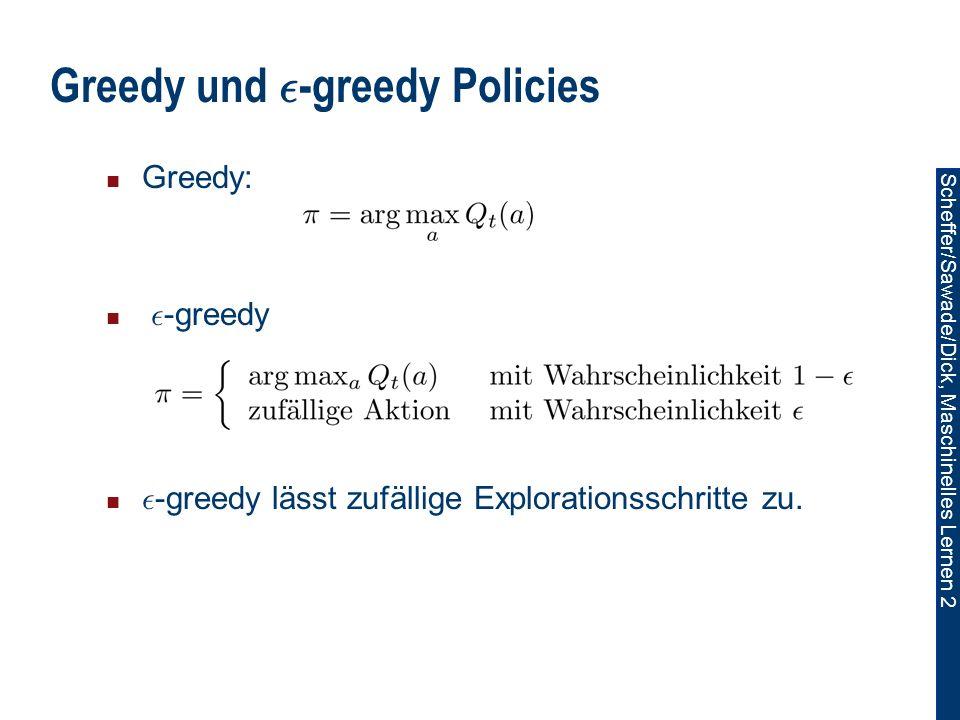 Scheffer/Sawade/Dick, Maschinelles Lernen 2 Greedy und ² -greedy Policies Greedy: ² -greedy ² -greedy lässt zufällige Explorationsschritte zu.
