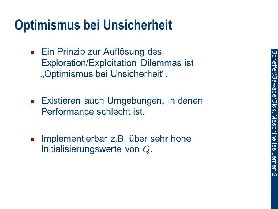 Scheffer/Sawade/Dick, Maschinelles Lernen 2 Optimismus bei Unsicherheit Ein Prinzip zur Auflösung des Exploration/Exploitation Dilemmas ist Optimismus bei Unsicherheit.