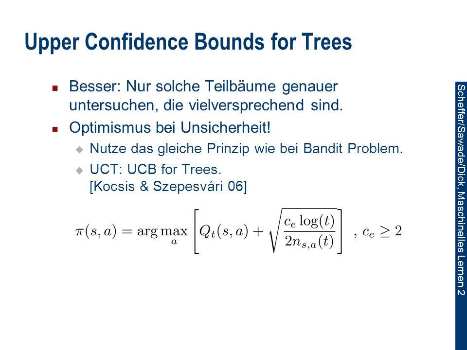 Scheffer/Sawade/Dick, Maschinelles Lernen 2 Upper Confidence Bounds for Trees Besser: Nur solche Teilbäume genauer untersuchen, die vielversprechend sind.