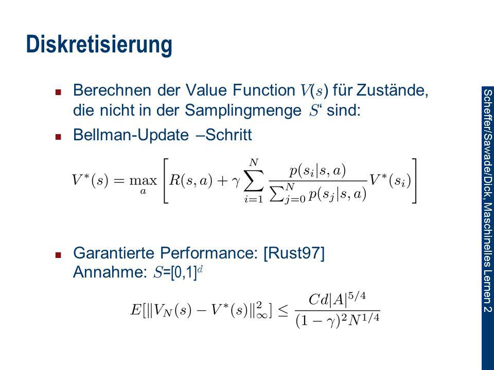 Scheffer/Sawade/Dick, Maschinelles Lernen 2 Diskretisierung Berechnen der Value Function V ( s ) für Zustände, die nicht in der Samplingmenge S sind: Bellman-Update –Schritt Garantierte Performance: [Rust97] Annahme: S =[0,1] d