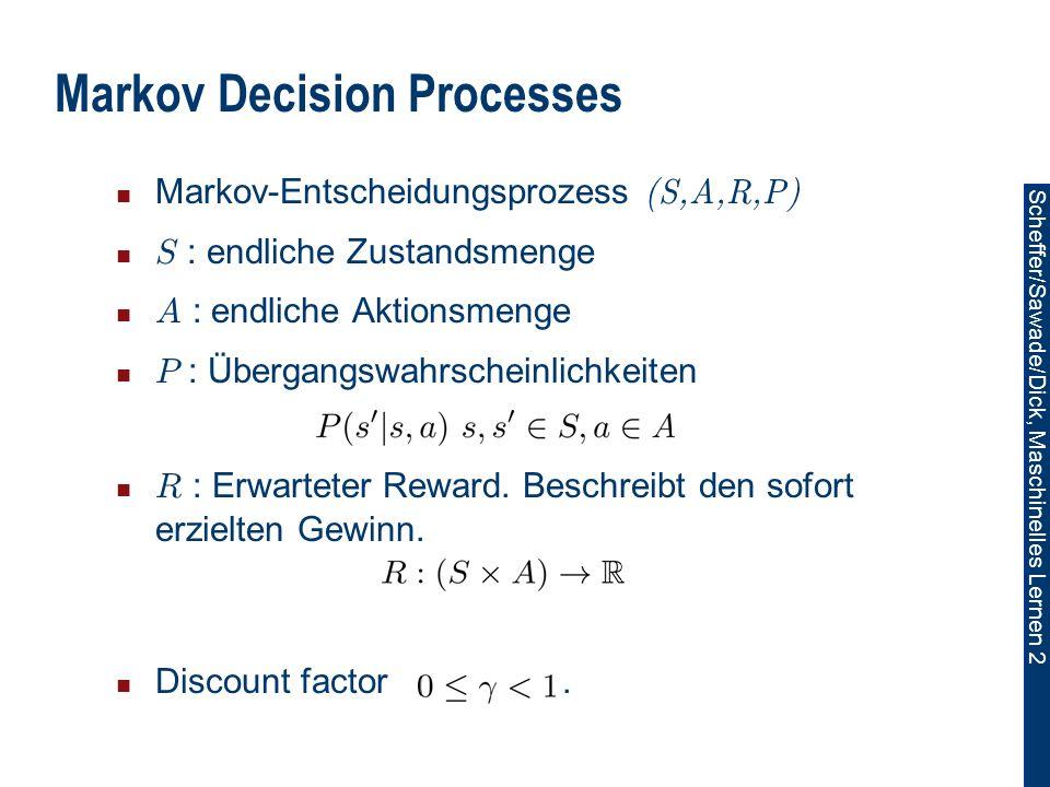 Scheffer/Sawade/Dick, Maschinelles Lernen 2 Markov Decision Processes Markov-Entscheidungsprozess (S,A,R,P) S : endliche Zustandsmenge A : endliche Aktionsmenge P : Übergangswahrscheinlichkeiten R : Erwarteter Reward.