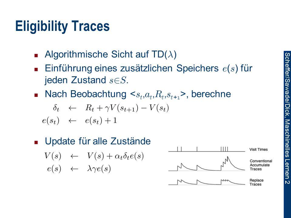 Scheffer/Sawade/Dick, Maschinelles Lernen 2 Eligibility Traces Algorithmische Sicht auf TD( ¸ ) Einführung eines zusätzlichen Speichers e ( s ) für jeden Zustand s 2 S.