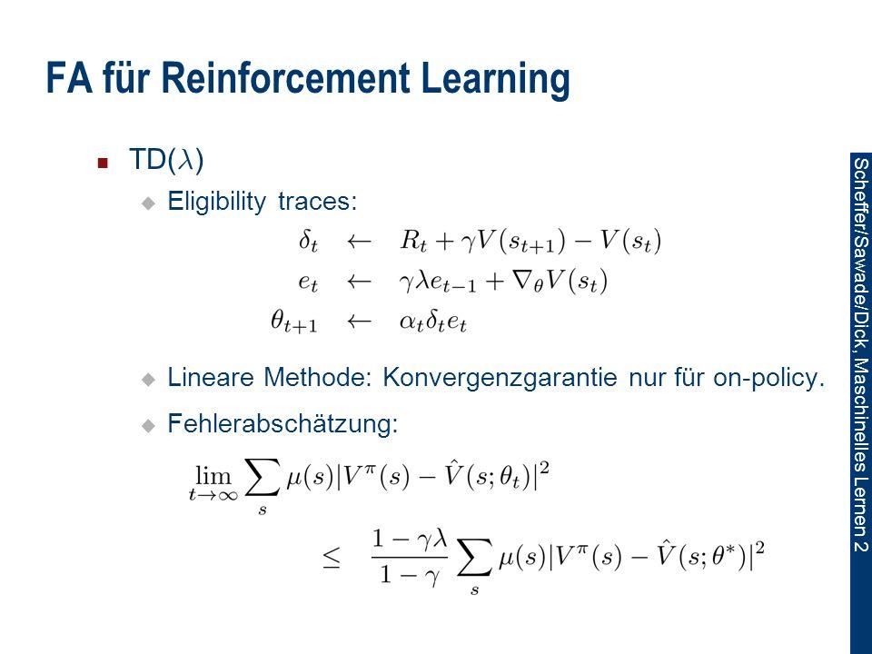 Scheffer/Sawade/Dick, Maschinelles Lernen 2 FA für Reinforcement Learning TD( ¸ ) Eligibility traces: Lineare Methode: Konvergenzgarantie nur für on-policy.