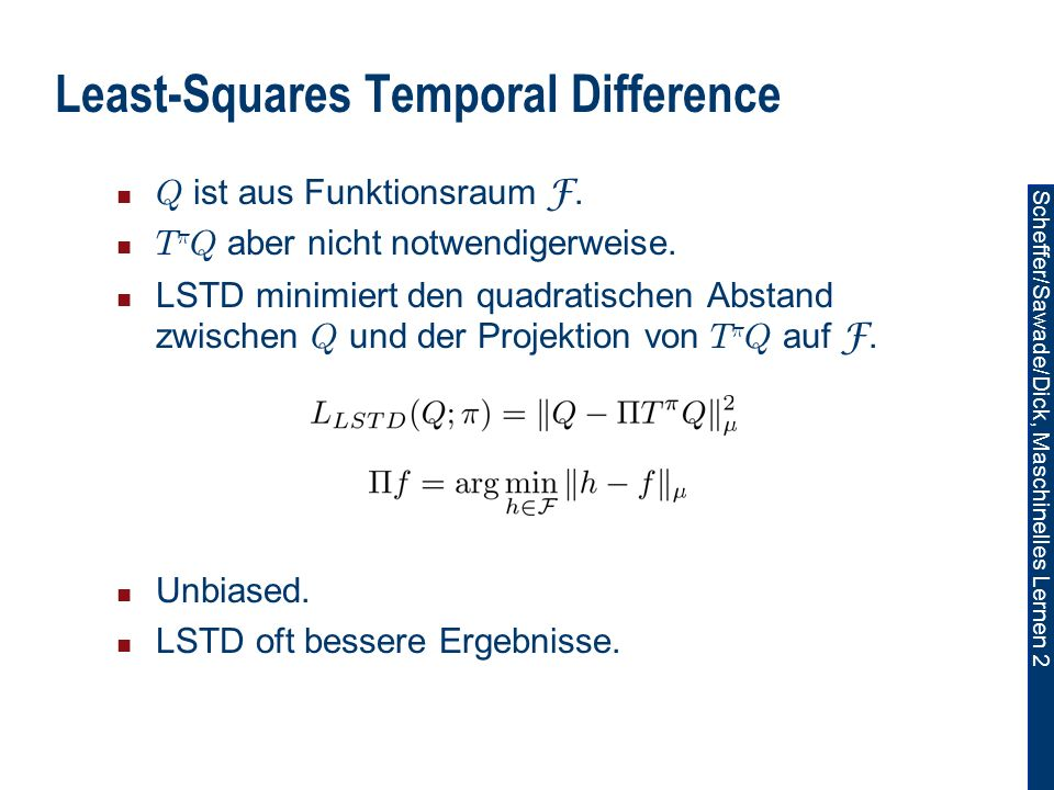 Scheffer/Sawade/Dick, Maschinelles Lernen 2 Least-Squares Temporal Difference Q ist aus Funktionsraum F.