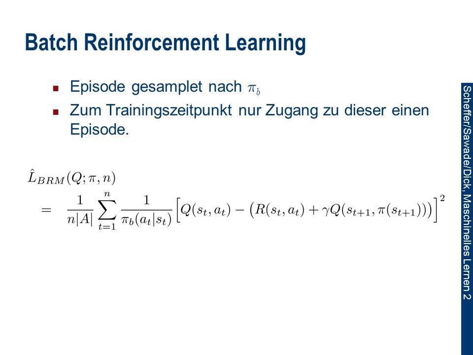 Scheffer/Sawade/Dick, Maschinelles Lernen 2 Batch Reinforcement Learning Episode gesamplet nach ¼ b Zum Trainingszeitpunkt nur Zugang zu dieser einen Episode.