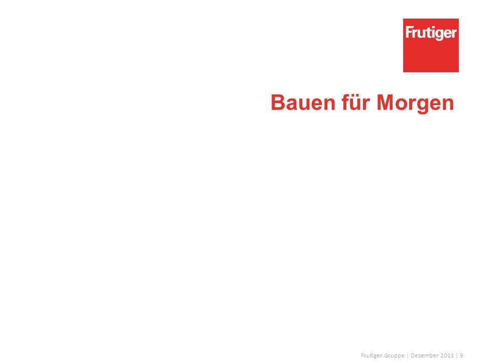 Frutiger Gruppe | Dezember 2011 | 9 Bauen für Morgen