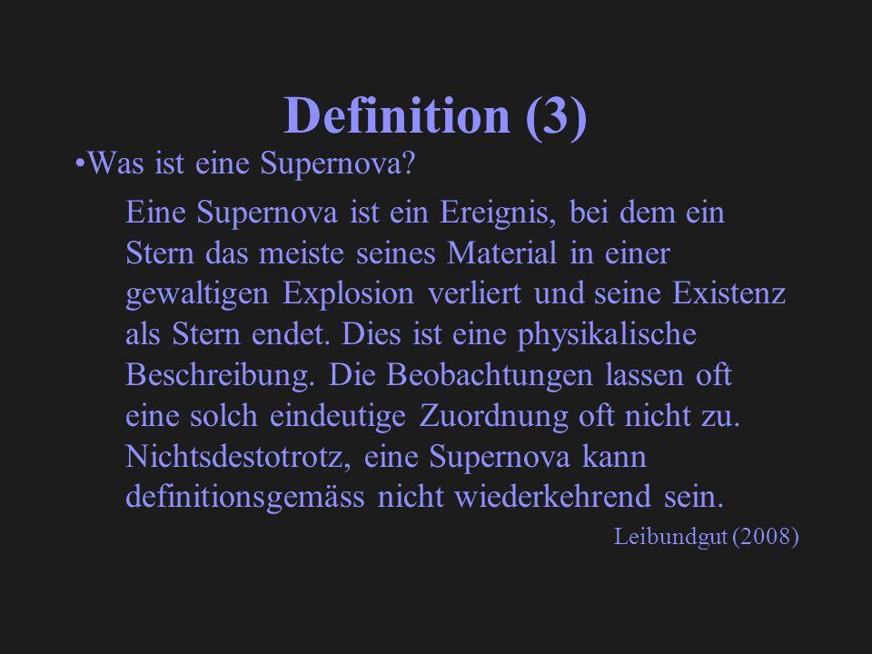 Definition (3) Was ist eine Supernova? Eine Supernova ist ein Ereignis, bei dem ein Stern das meiste seines Material in einer gewaltigen Explosion ver