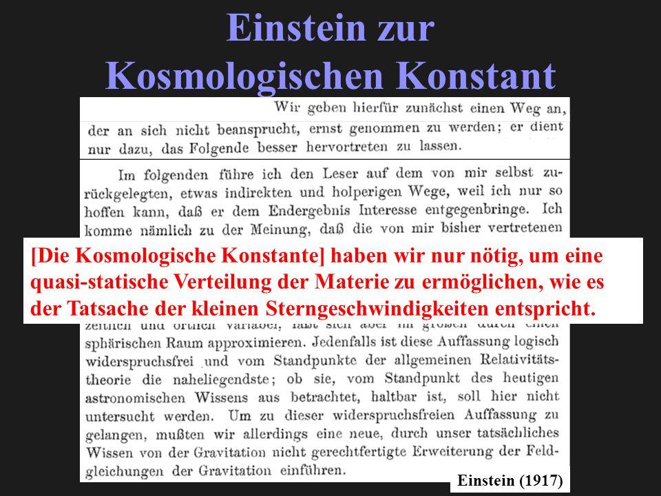 Einstein zur Kosmologischen Konstant Einstein (1917) [Die Kosmologische Konstante] haben wir nur nötig, um eine quasi-statische Verteilung der Materie zu ermöglichen, wie es der Tatsache der kleinen Sterngeschwindigkeiten entspricht.