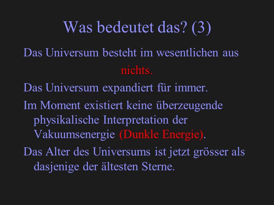 Was bedeutet das? (3) Das Universum besteht im wesentlichen ausnichts. Das Universum expandiert für immer. Im Moment existiert keine überzeugende phys