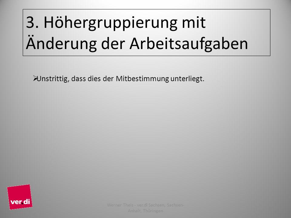 3. Höhergruppierung mit Änderung der Arbeitsaufgaben Unstrittig, dass dies der Mitbestimmung unterliegt. 10 Werner Theis - ver.di Sachsen, Sachsen- An