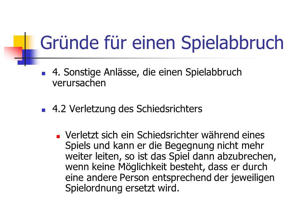 Gründe für einen Spielabbruch 4. Sonstige Anlässe, die einen Spielabbruch verursachen 4.2 Verletzung des Schiedsrichters Verletzt sich ein Schiedsrich