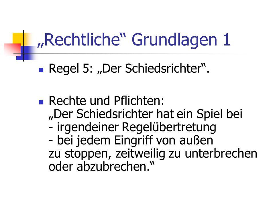 Rechtliche Grundlagen 1 Regel 5: Der Schiedsrichter. Rechte und Pflichten: Der Schiedsrichter hat ein Spiel bei - irgendeiner Regelübertretung - bei j