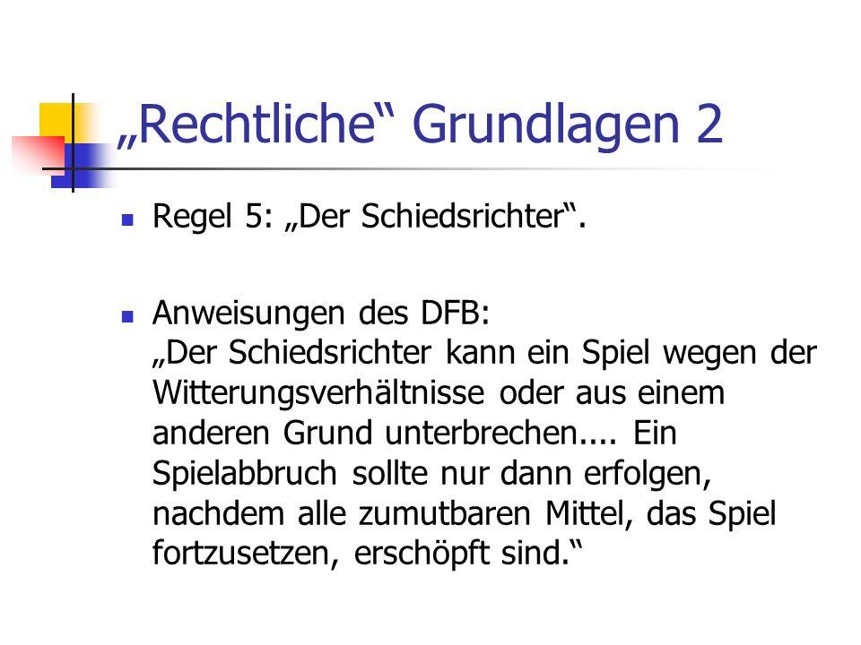 Rechtliche Grundlagen 2 Regel 5: Der Schiedsrichter. Anweisungen des DFB: Der Schiedsrichter kann ein Spiel wegen der Witterungsverhältnisse oder aus