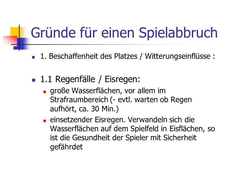 Gründe für einen Spielabbruch 1. Beschaffenheit des Platzes / Witterungseinflüsse : 1.1 Regenfälle / Eisregen: große Wasserflächen, vor allem im Straf