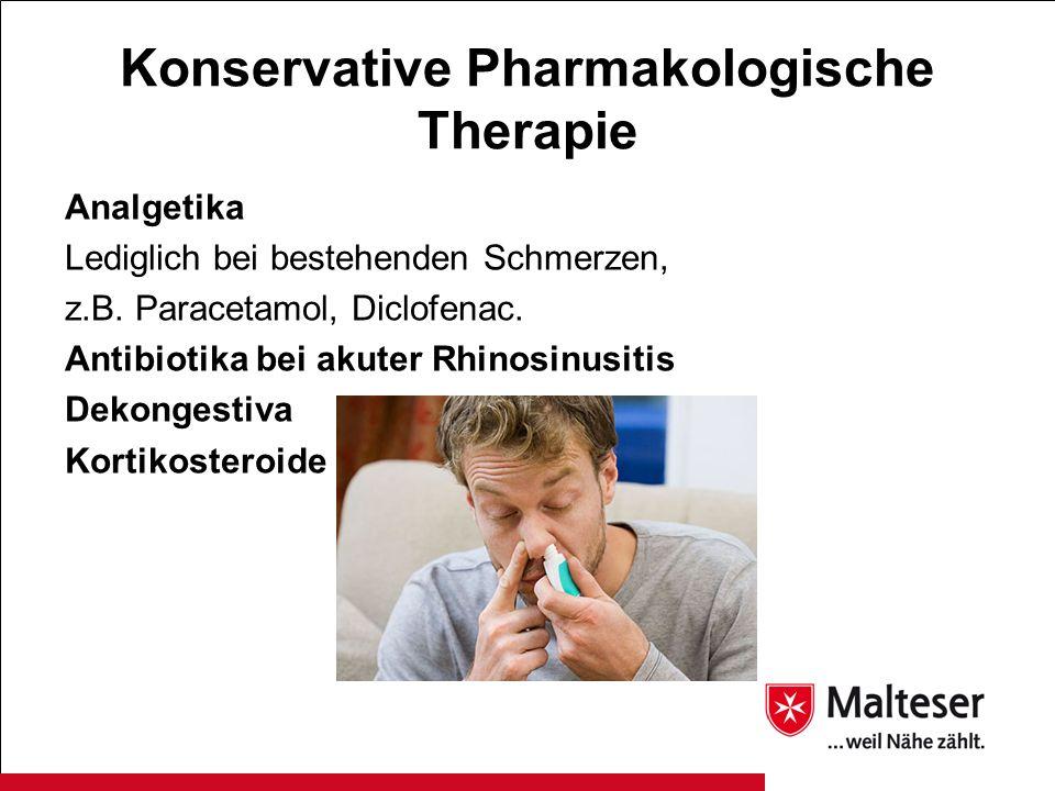 Konservative Pharmakologische Therapie Analgetika Lediglich bei bestehenden Schmerzen, z.B. Paracetamol, Diclofenac. Antibiotika bei akuter Rhinosinus